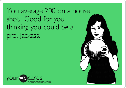 You average 200 on a house shot.  Good for you thinking you could be a pro. Jackass.