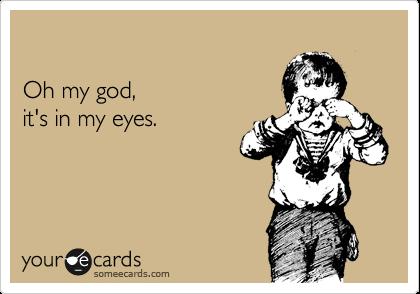 Oh my god,  it's in my eyes.
