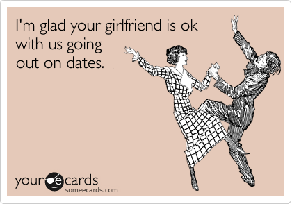 I'm glad your girlfriend is ok with us going out on dates.
