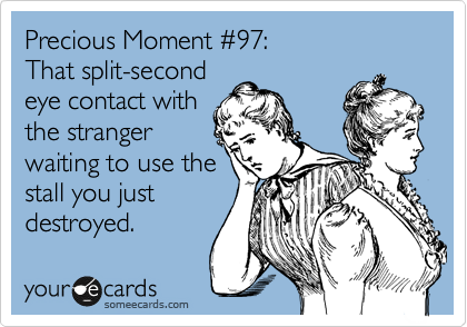 Precious Moment %2397:  That split-second  eye contact with the stranger waiting to use the stall you just destroyed.