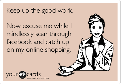 Keep up the good work.  Now excuse me while I mindlessly scan through facebook and catch up on my online shopping.