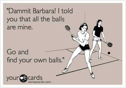 """Dammit Barbara! I told you that all the balls are mine.    Go and find your own balls."""