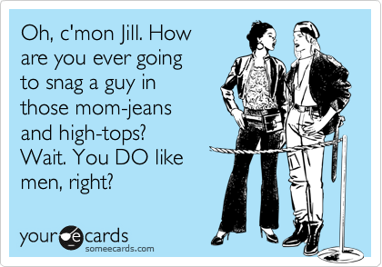 Oh, c'mon Jill. How  are you ever going to snag a guy in those mom-jeans and high-tops? Wait. You DO like men, right?