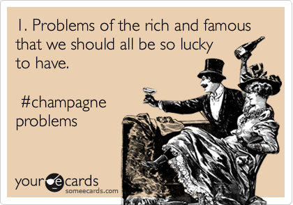 1. Problems of the rich and famous that we should all be so lucky to have.    %23champagne problems