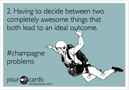 2. Having to decide between two completely awesome things that both lead to an ideal outcome.   %23champagne  problems