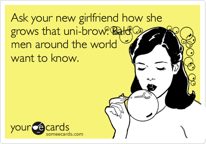 Ask your new girlfriend how she grows that uni-brow. Bald men around the world want to know.