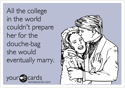 All the college in the world couldn't prepare her for the douche-bag she would eventually marry.