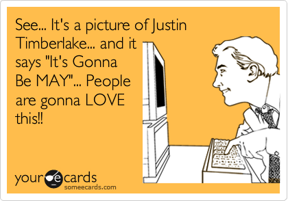"See... It's a picture of Justin Timberlake... and it says ""It's Gonna Be MAY""... People are gonna LOVE this!!"