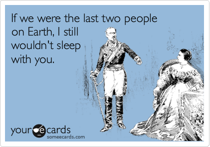 If we were the last two people on Earth, I still wouldn't sleep with you.
