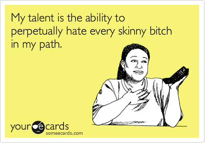 My talent is the ability to  perpetually hate every skinny bitch in my path.