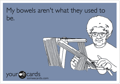 My bowels aren't what they used to be.