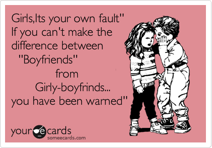Girls,Its your own fault'' If you can't make the difference between   ''Boyfriends''              from          Girly-boyfrinds... you have been warned''