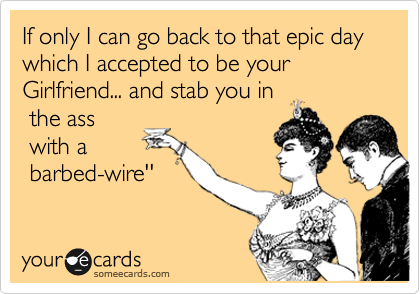 If only I can go back to that epic day which I accepted to be your Girlfriend... and stab you in  the ass   with a  barbed-wire''