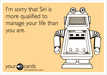 I'm sorry that Siri is more qualified to manage your life than you are.