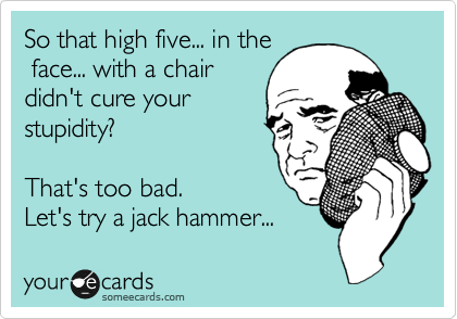 So that high five... in the  face... with a chair didn't cure your stupidity?   That's too bad. Let's try a jack hammer...