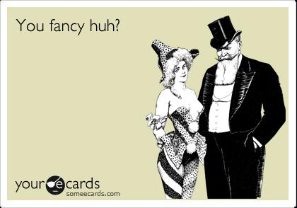 You fancy huh?