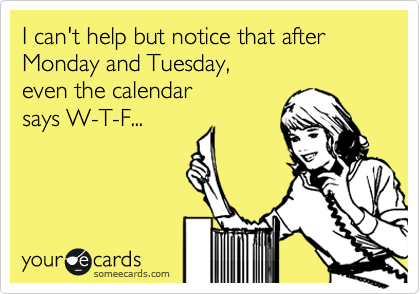 I can't help but notice that after Monday and Tuesday,  even the calendar  says W-T-F...
