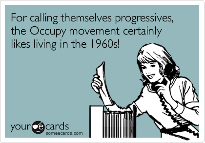 For calling themselves progressives, the Occupy movement certainly likes living in the 1960s!