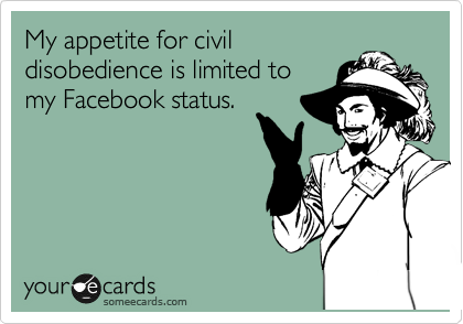 My appetite for civil disobedience is limited to my Facebook status.