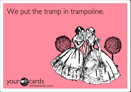 We put the tramp in trampoline.