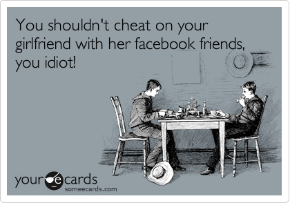 You shouldn't cheat on your girlfriend with her facebook friends, you idiot!