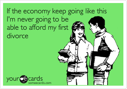 If the economy keep going like this I'm never going to be able to afford my first divorce