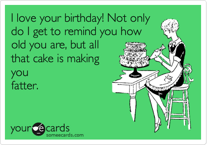 I love your birthday! Not only do I get to remind you how old you are, but all that cake is making  you fatter.