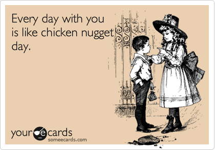 Every day with you is like chicken nugget day.