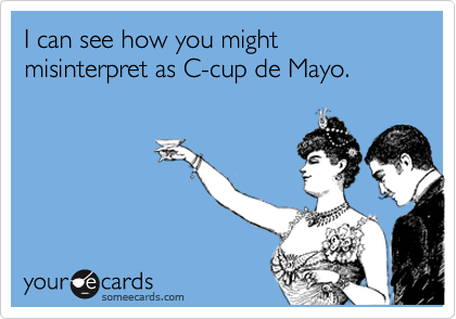 I can see how you might misinterpret as C-cup de Mayo.