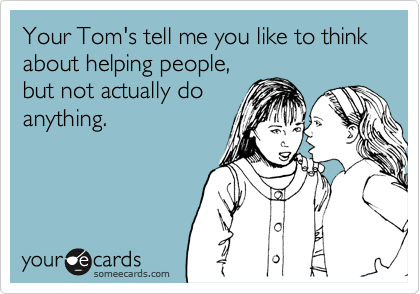 Your Tom's tell me you like to think about helping people, but not actually do anything.