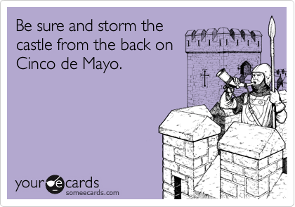 Be sure and storm the castle from the back on Cinco de Mayo.