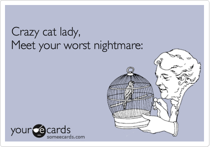Crazy cat lady, Meet your worst nightmare: