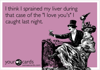 "I think I sprained my liver during that case of the ""I love you's"" I caught last night."