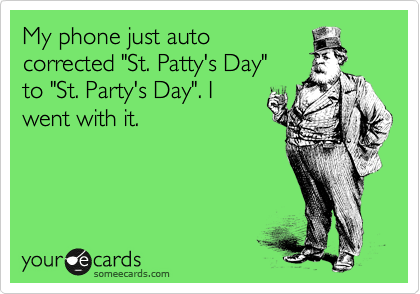 "My phone just auto corrected ""St. Patty's Day""  to ""St. Party's Day"". I went with it."