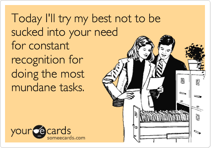 Today I'll try my best not to be sucked into your need for constant recognition for doing the most mundane tasks.