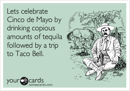 Lets celebrate  Cinco de Mayo by drinking copious  amounts of tequila followed by a trip to Taco Bell.
