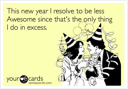 This new year I resolve to be less Awesome since that's the only thing I do in excess.