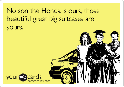No son the Honda is ours, those beautiful great big suitcases are yours.