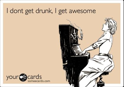I dont get drunk, I get awesome
