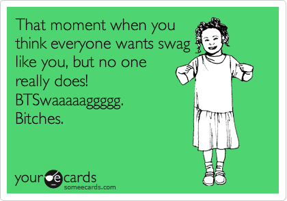 That moment when you think everyone wants swag like you, but no one really does!  BTSwaaaaaggggg. Bitches.