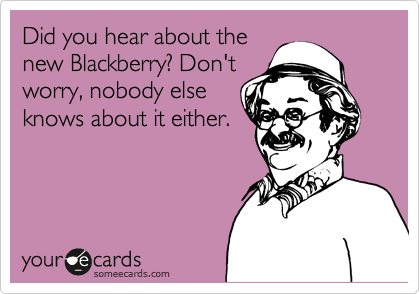 Did you hear about the new Blackberry? Don't worry, nobody else knows about it either.