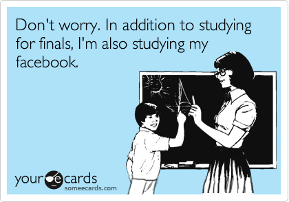 Don't worry. In addition to studying for finals, I'm also studying my facebook.