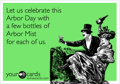 Let us celebrate this Arbor Day with  a few bottles of Arbor Mist for each of us.