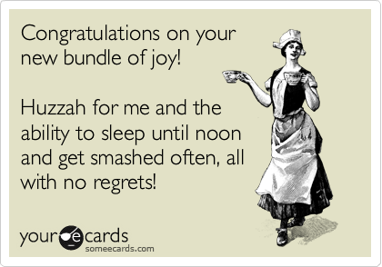 Congratulations on your new bundle of joy!  Huzzah for me and the ability to sleep until noon and get smashed often, all with no regrets!