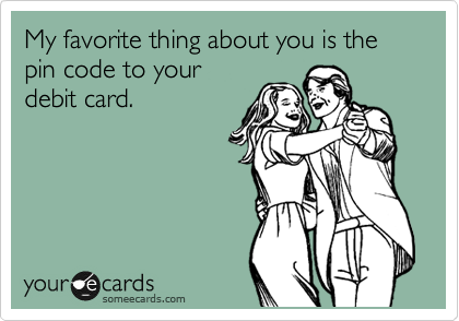 My favorite thing about you is the pin code to your debit card.