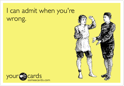 I can admit when you're wrong.