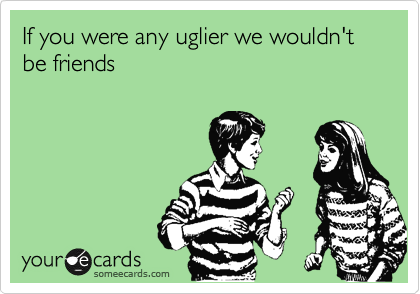 If you were any uglier we wouldn't be friends