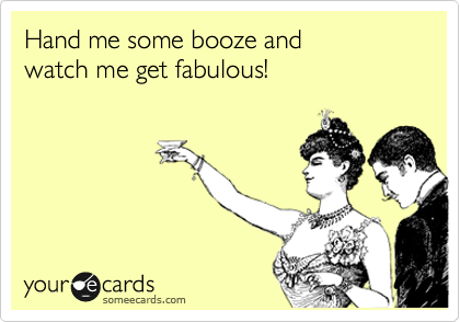 Hand me some booze and watch me get fabulous!