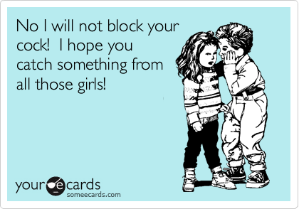 No I will not block your cock!  I hope you catch something from all those girls!
