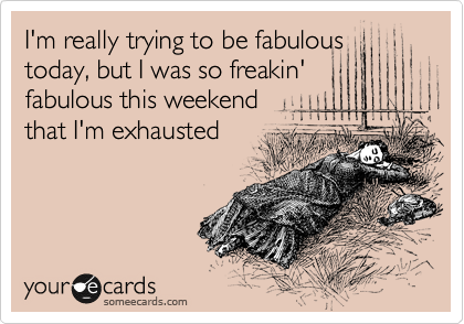 I'm really trying to be fabulous today, but I was so freakin' fabulous this weekend that I'm exhausted